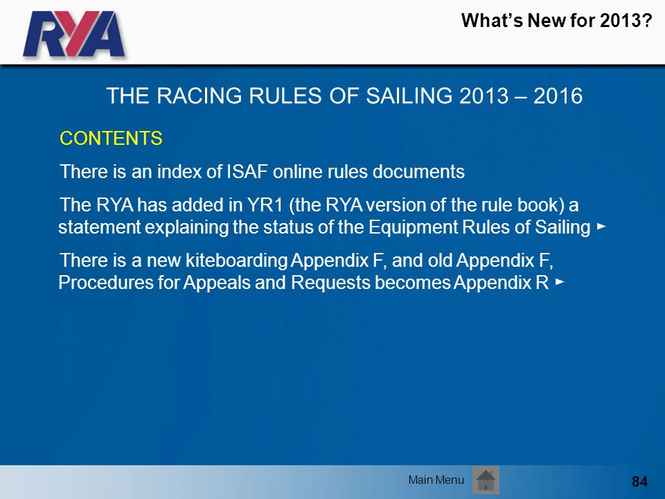 84 Whats New for 2013? THE RACING RULES OF SAILING 2013 – 2016 Main Menu CONTENTS There is an index of ISAF online rules documents The RYA has added i