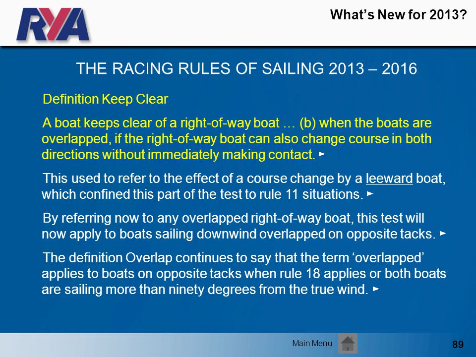 89 Whats New for 2013? THE RACING RULES OF SAILING 2013 – 2016 Main Menu Definition Keep Clear A boat keeps clear of a right-of-way boat … (b) when th