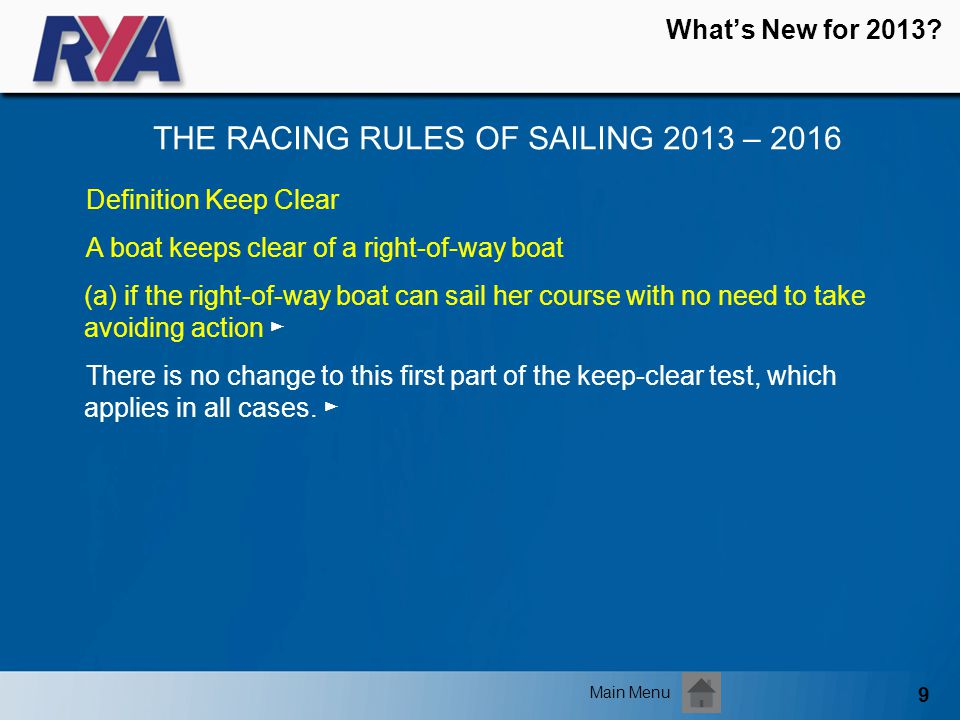 9 Whats New for 2013? THE RACING RULES OF SAILING 2013 – 2016 Main Menu Definition Keep Clear A boat keeps clear of a right-of-way boat (a) if the rig