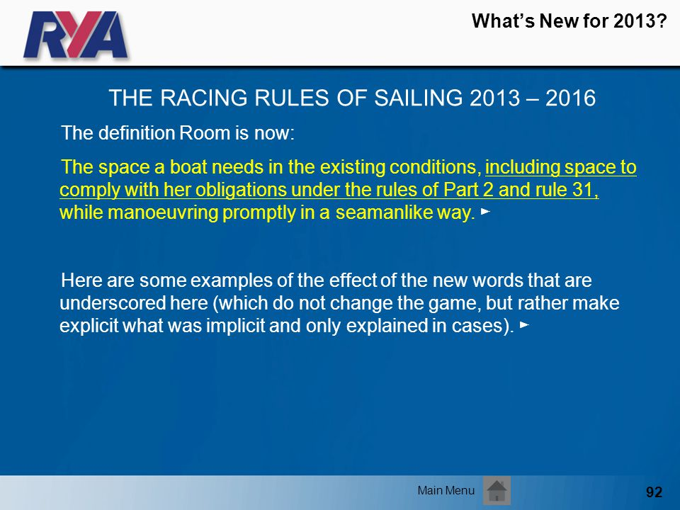 92 Whats New for 2013? THE RACING RULES OF SAILING 2013 – 2016 Main Menu The definition Room is now: The space a boat needs in the existing conditions