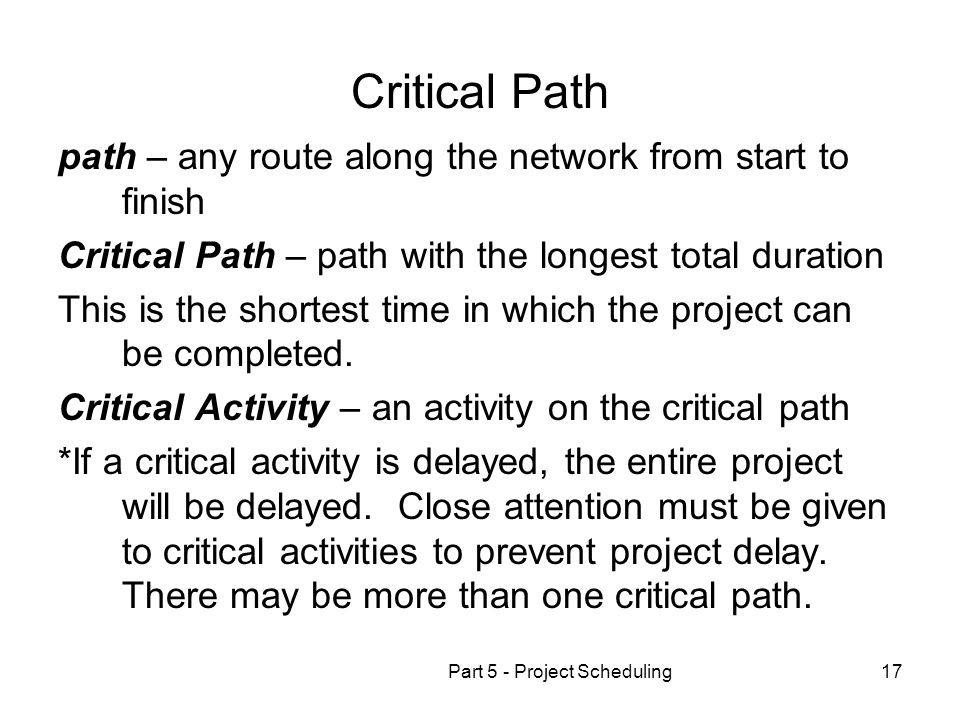 Part 5 - Project Scheduling17 Critical Path path – any route along the network from start to finish Critical Path – path with the longest total durati