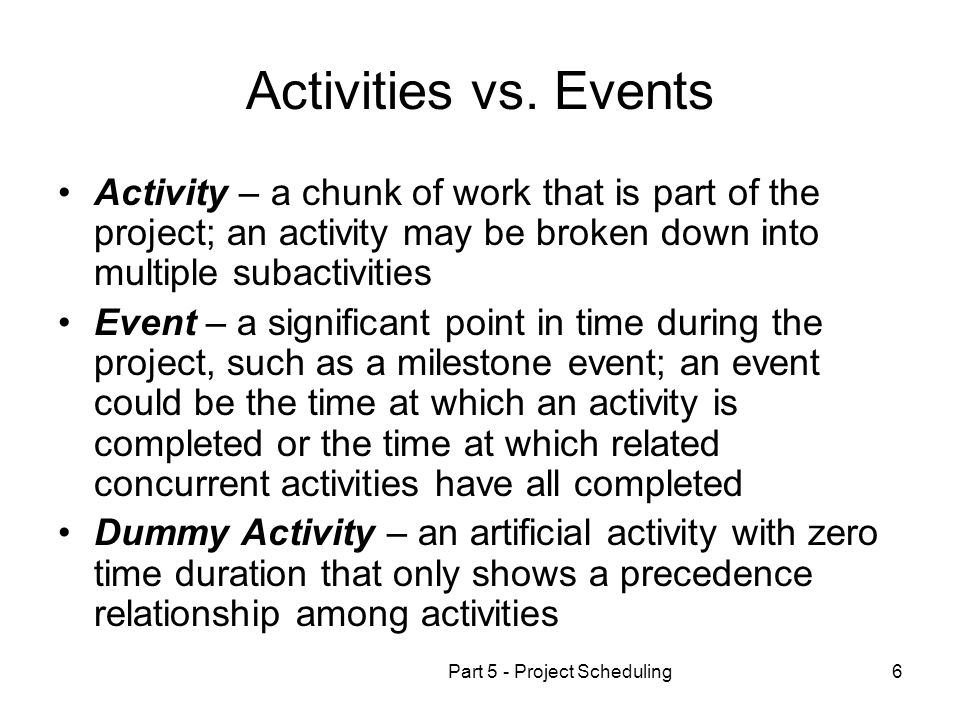 Part 5 - Project Scheduling6 Activities vs. Events Activity – a chunk of work that is part of the project; an activity may be broken down into multipl