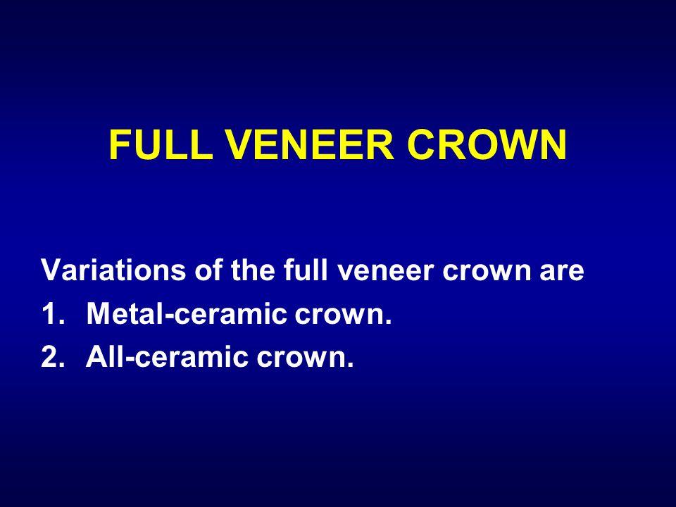FULL VENEER CROWN Variations of the full veneer crown are 1.Metal-ceramic crown. 2.All-ceramic crown.
