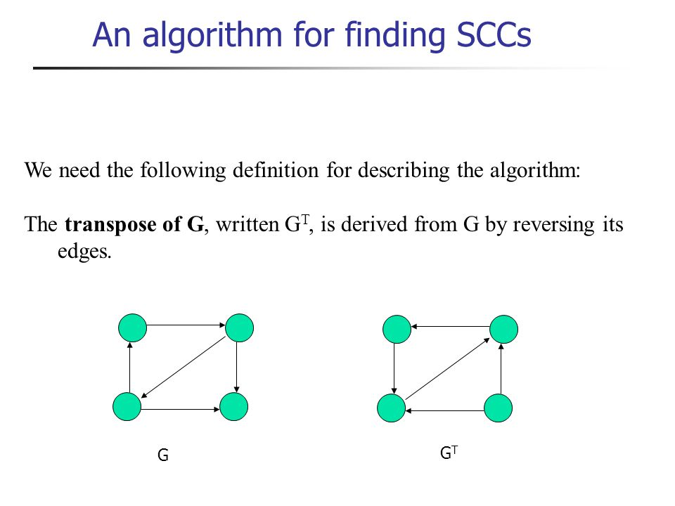 An algorithm for finding SCCs We need the following definition for describing the algorithm: The transpose of G, written G T, is derived from G by reversing its edges.