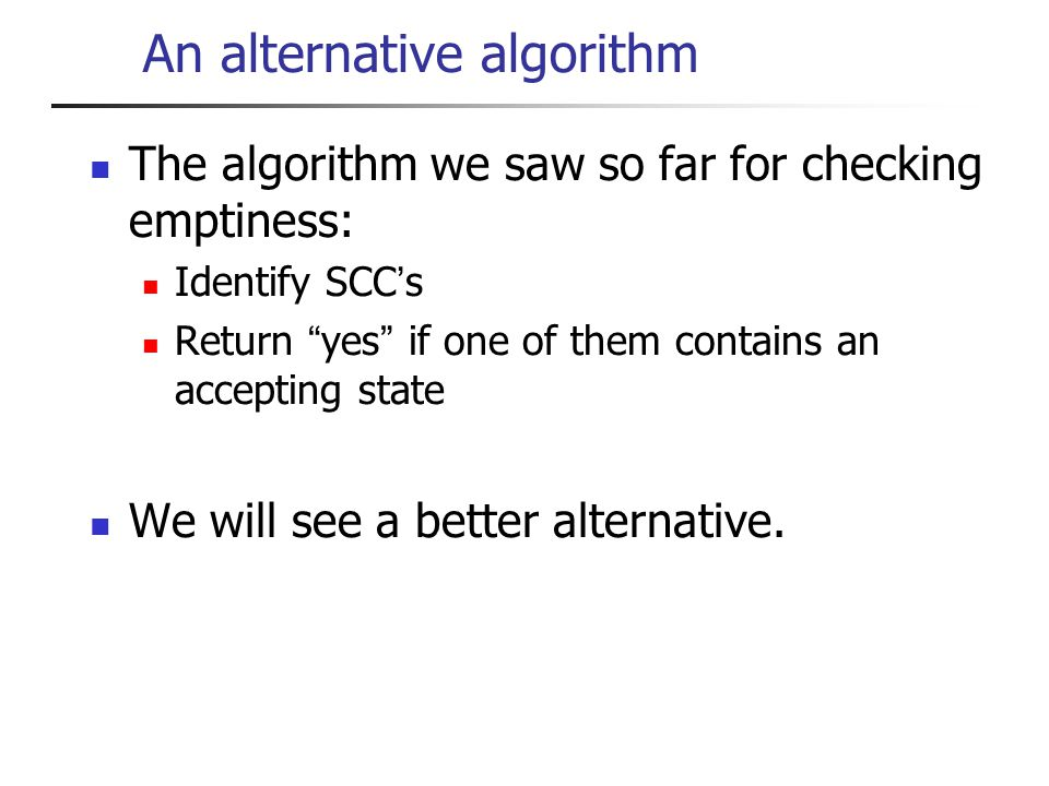 An alternative algorithm The algorithm we saw so far for checking emptiness: Identify SCC s Return yes if one of them contains an accepting state We will see a better alternative.