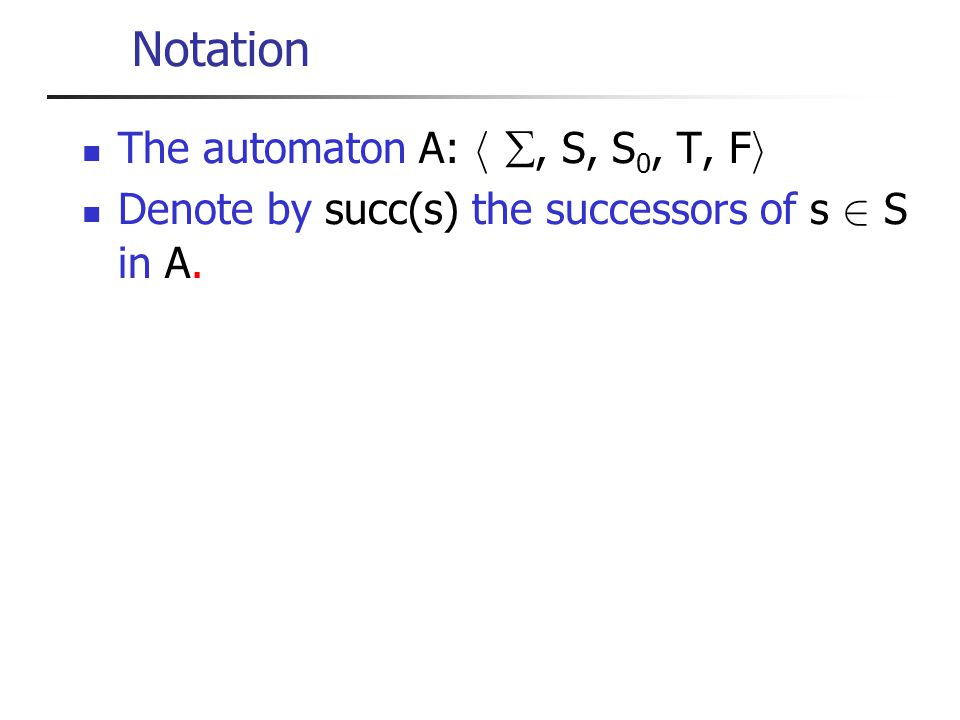 Notation The automaton A: h, S, S 0, T, F i Denote by succ(s) the successors of s 2 S in A.