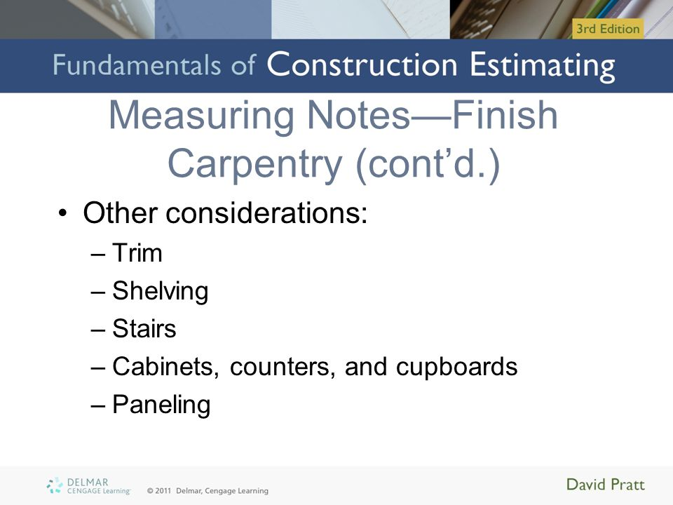 Measuring NotesFinish Carpentry (contd.) Other considerations: –Trim –Shelving –Stairs –Cabinets, counters, and cupboards –Paneling