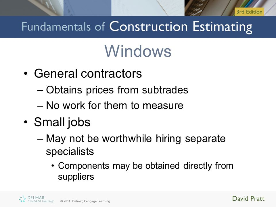 Windows General contractors –Obtains prices from subtrades –No work for them to measure Small jobs –May not be worthwhile hiring separate specialists