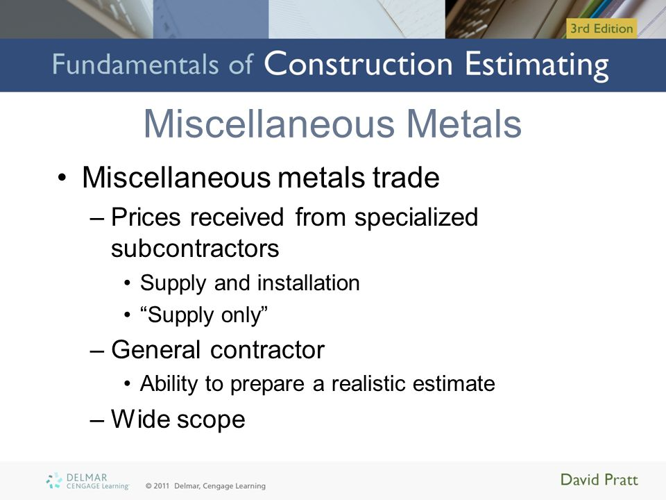 Miscellaneous Metals Miscellaneous metals trade –Prices received from specialized subcontractors Supply and installation Supply only –General contract