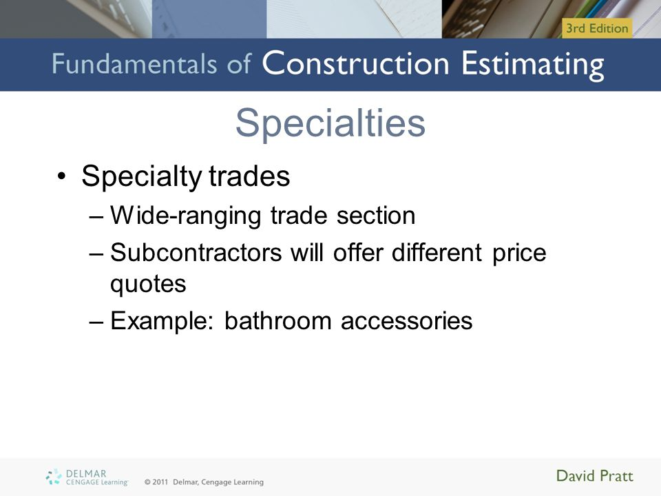 Specialties Specialty trades –Wide-ranging trade section –Subcontractors will offer different price quotes –Example: bathroom accessories