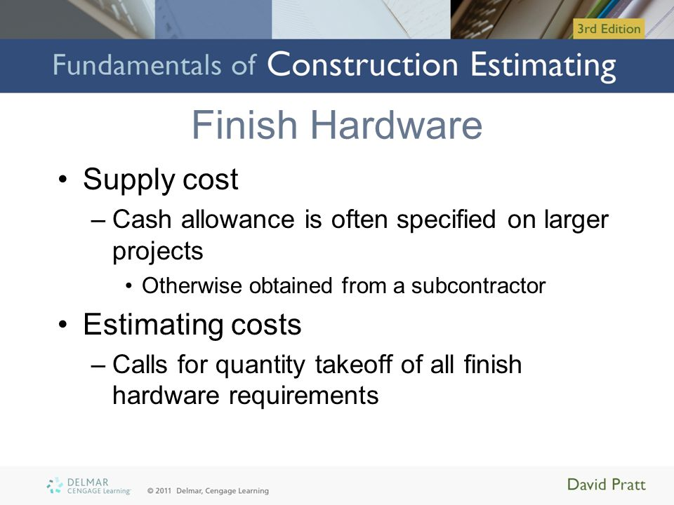 Finish Hardware Supply cost –Cash allowance is often specified on larger projects Otherwise obtained from a subcontractor Estimating costs –Calls for