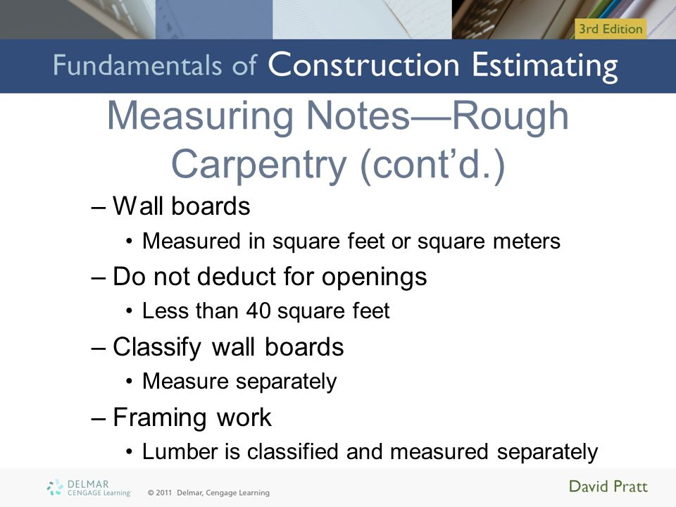 Measuring NotesRough Carpentry (contd.) Other considerations: –Trusses, truss joists, and truss rafters –Manufactured beams, joists, and rafters –Sheathing –Copings, cant strips, fascias –Soffits –Sidings