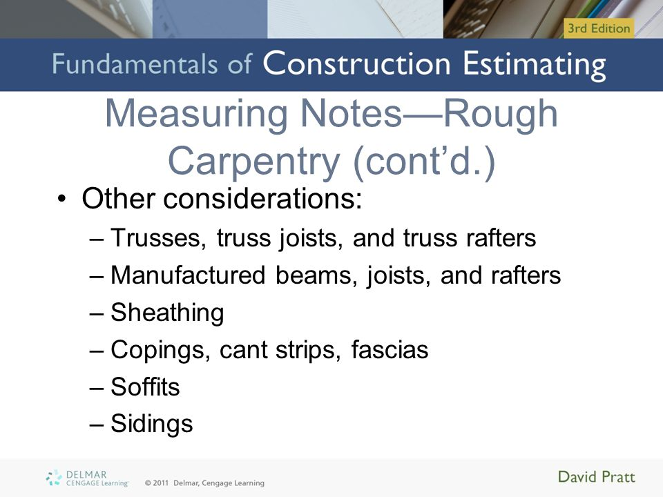 Measuring NotesRough Carpentry (contd.) Other considerations: –Trusses, truss joists, and truss rafters –Manufactured beams, joists, and rafters –Shea