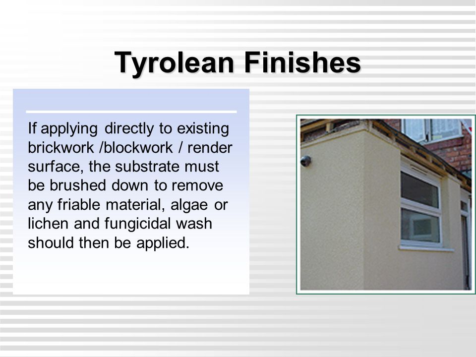 Tyrolean Finishes If applying directly to existing brickwork /blockwork / render surface, the substrate must be brushed down to remove any friable mat