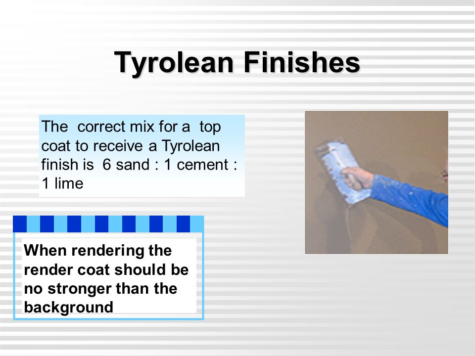 Tyrolean Finishes The correct mix for a top coat to receive a Tyrolean finish is 6 sand : 1 cement : 1 lime When rendering the render coat should be n