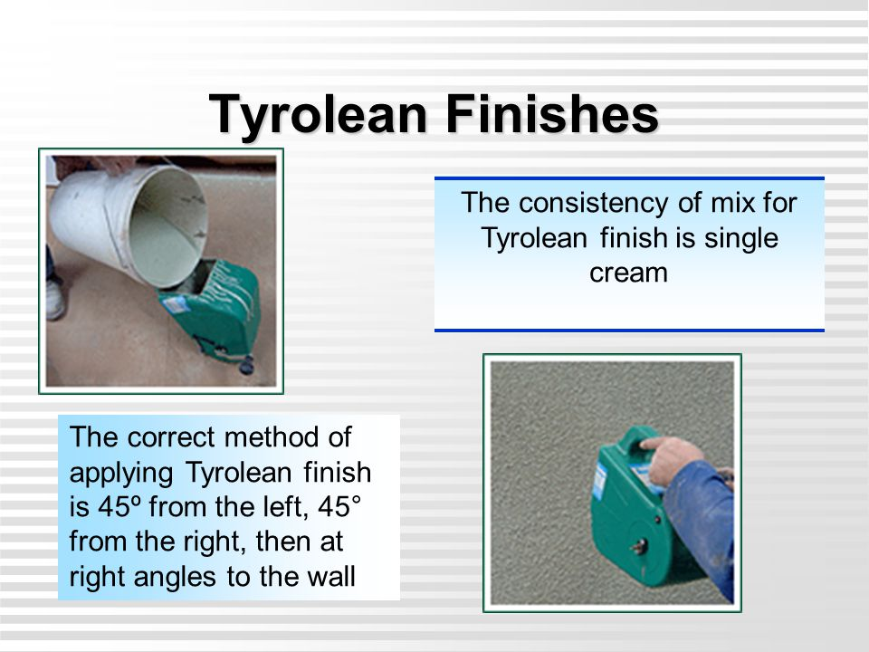 Tyrolean Finishes The consistency of mix for Tyrolean finish is single cream The correct method of applying Tyrolean finish is 45º from the left, 45°