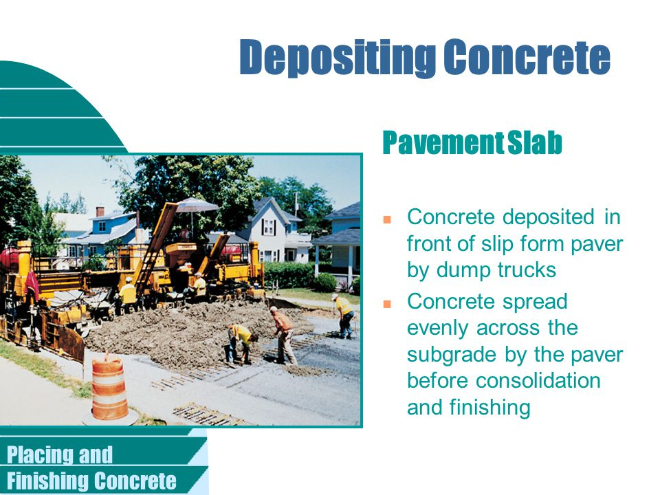 Placing and Finishing Concrete Depositing Concrete Pavement Slab n Concrete deposited in front of slip form paver by dump trucks n Concrete spread evenly across the subgrade by the paver before consolidation and finishing