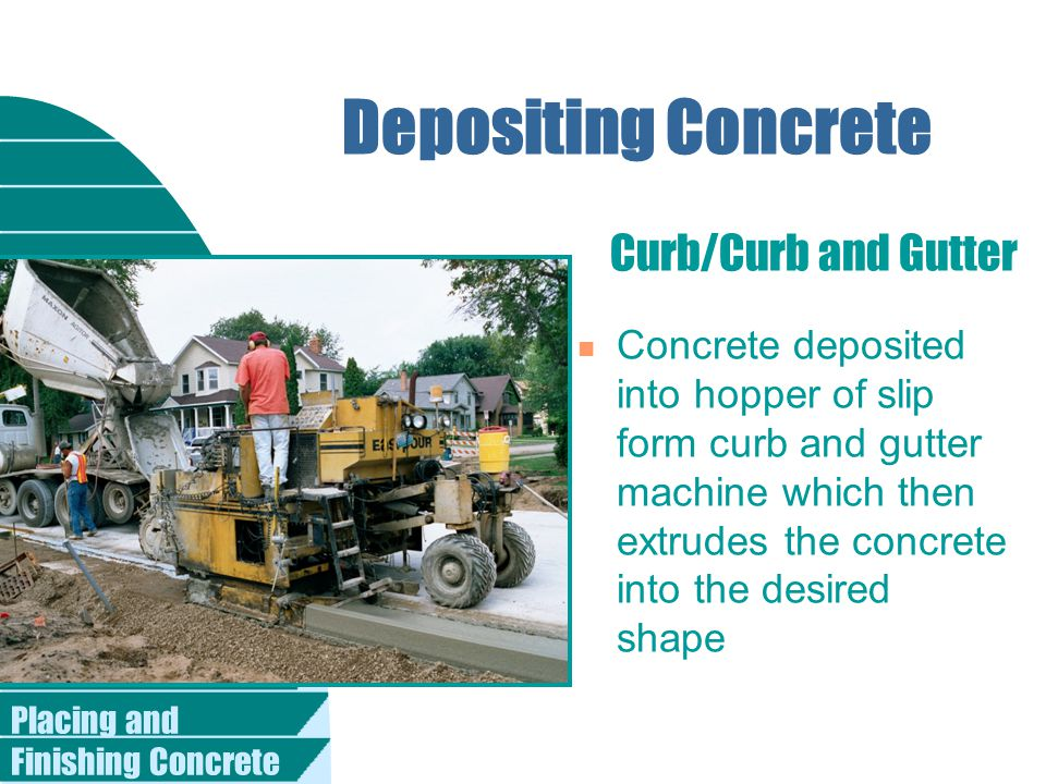Placing and Finishing Concrete Curb/Curb and Gutter Depositing Concrete n Concrete deposited into hopper of slip form curb and gutter machine which then extrudes the concrete into the desired shape