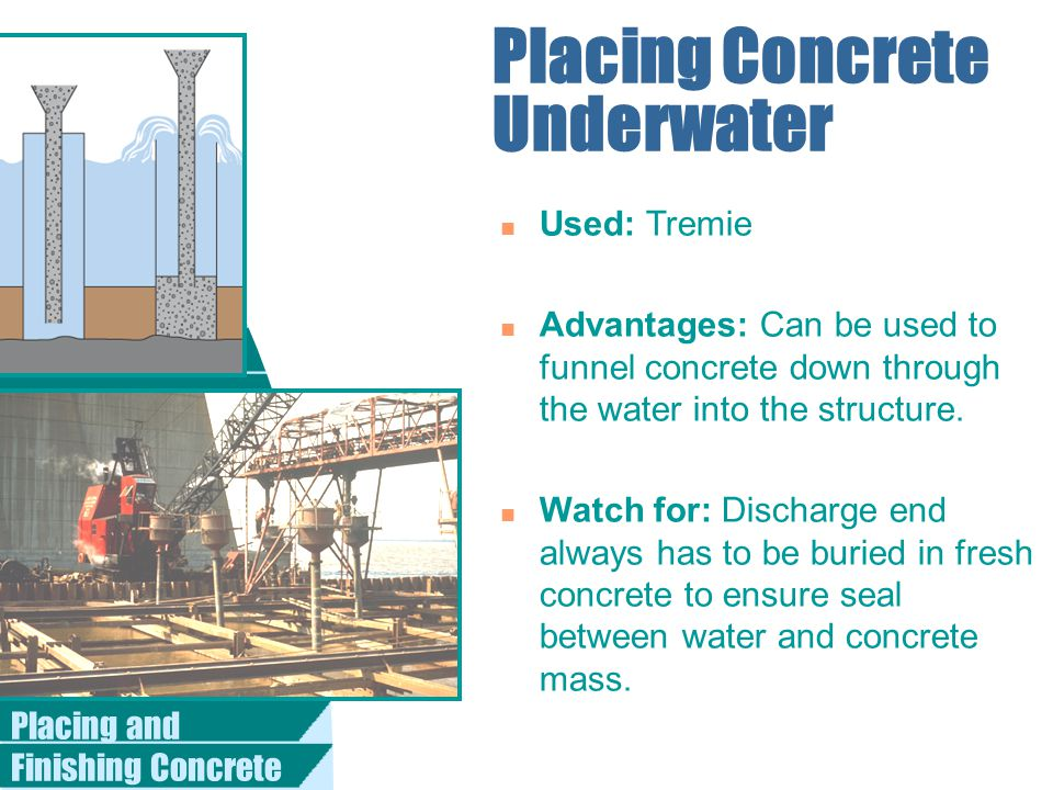 Placing and Finishing Concrete Placing Concrete Underwater n Used: Tremie n Advantages: Can be used to funnel concrete down through the water into the