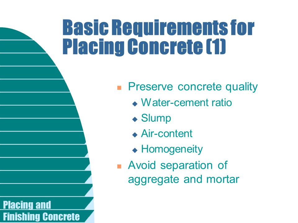 Basic Requirements for Placing Concrete (1) n Preserve concrete quality u Water-cement ratio u Slump u Air-content u Homogeneity n Avoid separation of aggregate and mortar
