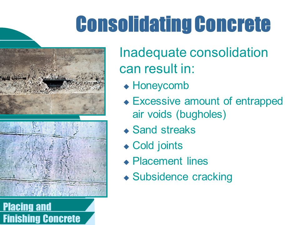 Placing and Finishing Concrete Consolidating Concrete Inadequate consolidation can result in: u Honeycomb u Excessive amount of entrapped air voids (bugholes) u Sand streaks u Cold joints u Placement lines u Subsidence cracking