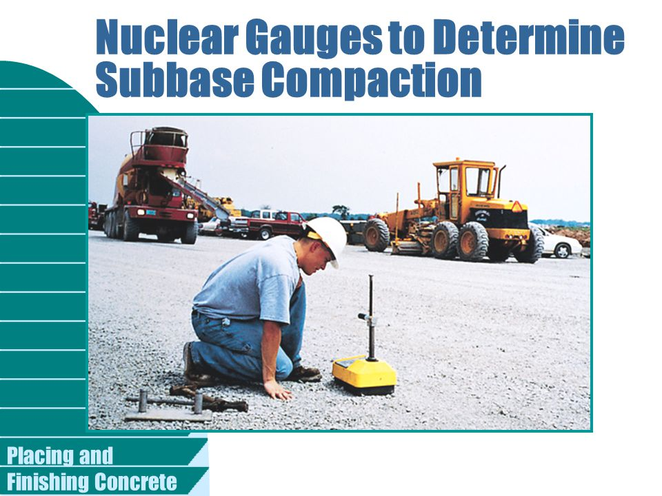 Placing and Finishing Concrete Nuclear Gauges to Determine Subbase Compaction