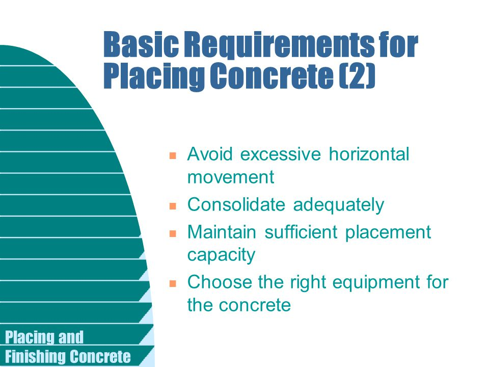 Placing and Finishing Concrete Basic Requirements for Placing Concrete (2) n Avoid excessive horizontal movement n Consolidate adequately n Maintain s