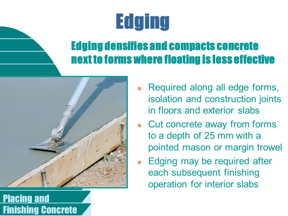 Placing and Finishing Concrete Edging n Required along all edge forms, isolation and construction joints in floors and exterior slabs n Cut concrete away from forms to a depth of 25 mm with a pointed mason or margin trowel n Edging may be required after each subsequent finishing operation for interior slabs Edging densifies and compacts concrete next to forms where floating is less effective