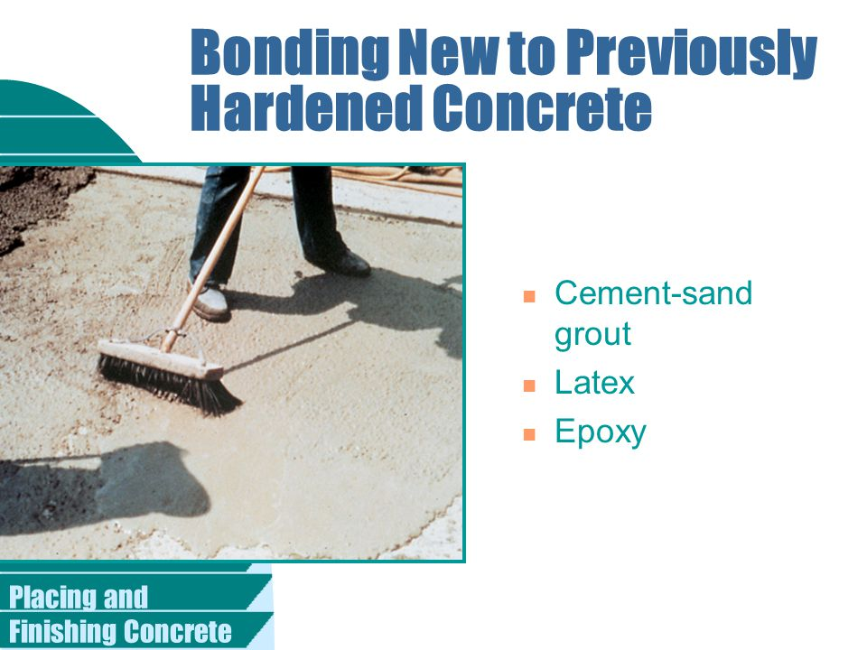 Placing and Finishing Concrete Bonding New to Previously Hardened Concrete n Cement-sand grout n Latex n Epoxy