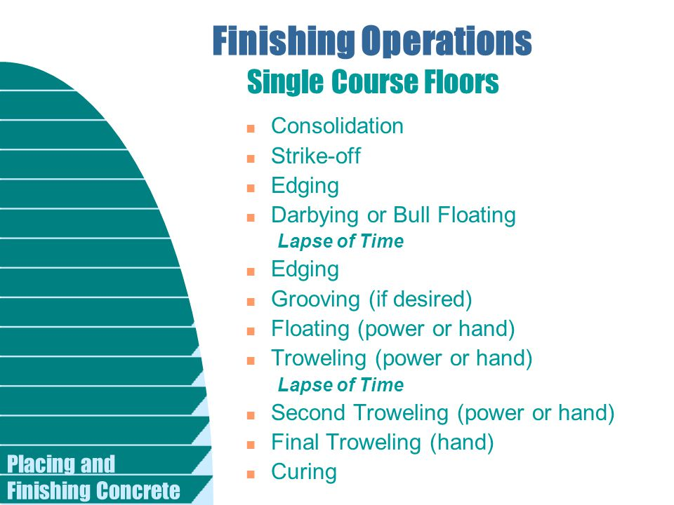Placing and Finishing Concrete Finishing Operations n Consolidation n Strike-off n Edging n Darbying or Bull Floating Lapse of Time n Edging n Grooving (if desired) n Floating (power or hand) n Troweling (power or hand) Lapse of Time n Second Troweling (power or hand) n Final Troweling (hand) n Curing Single Course Floors