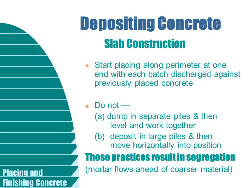 Placing and Finishing Concrete Depositing Concrete n Start placing along perimeter at one end with each batch discharged against previously placed con