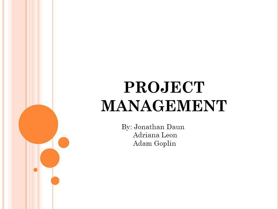 PROJECT MANAGEMENT By: Jonathan Daun Adriana Leon Adam Goplin