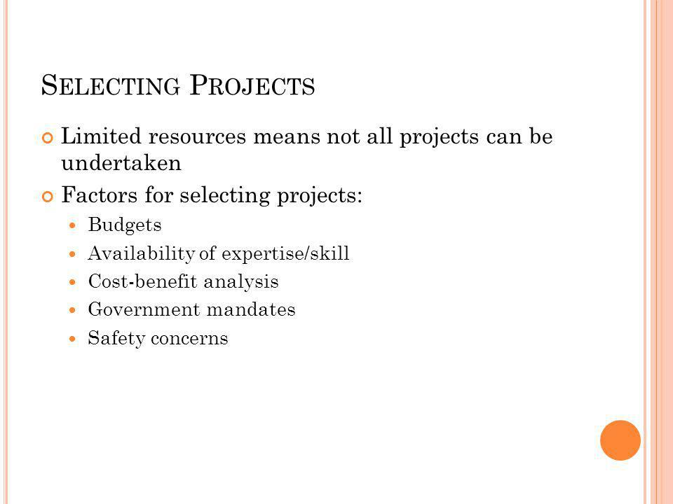 S ELECTING P ROJECTS Limited resources means not all projects can be undertaken Factors for selecting projects: Budgets Availability of expertise/skill Cost-benefit analysis Government mandates Safety concerns