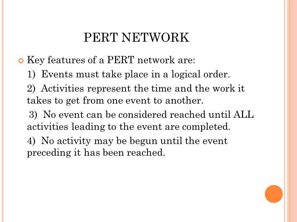 PERT NETWORK Key features of a PERT network are: 1) Events must take place in a logical order.