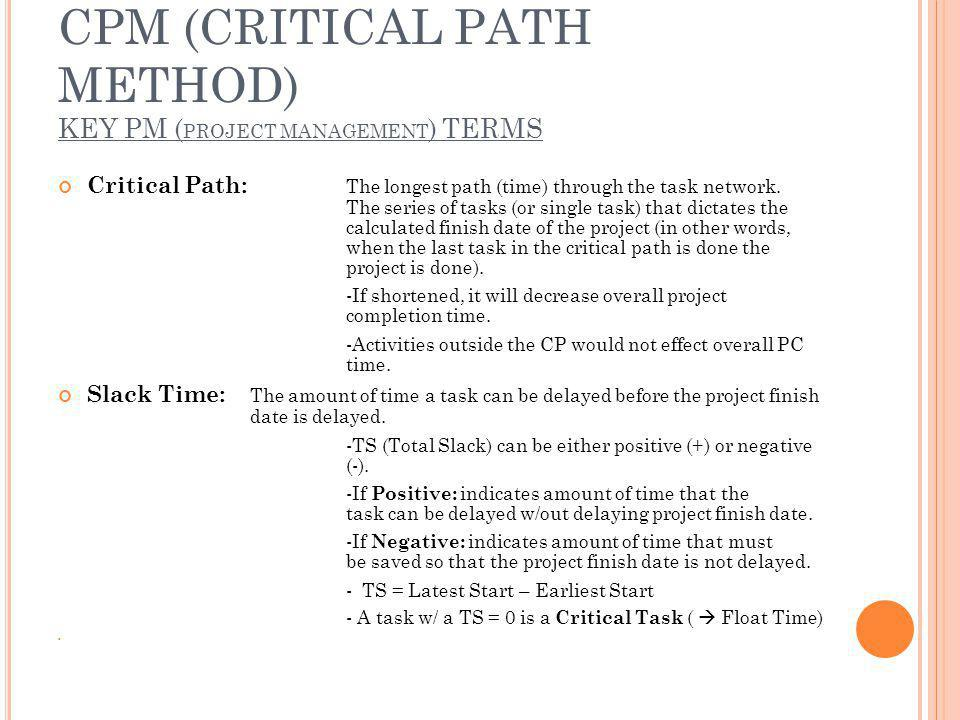 CPM (CRITICAL PATH METHOD) KEY PM ( PROJECT MANAGEMENT ) TERMS Critical Path: The longest path (time) through the task network.