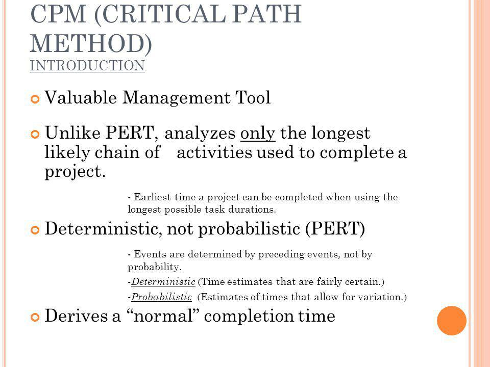 CPM (CRITICAL PATH METHOD) INTRODUCTION Valuable Management Tool Unlike PERT, analyzes only the longest likely chain of activities used to complete a project.