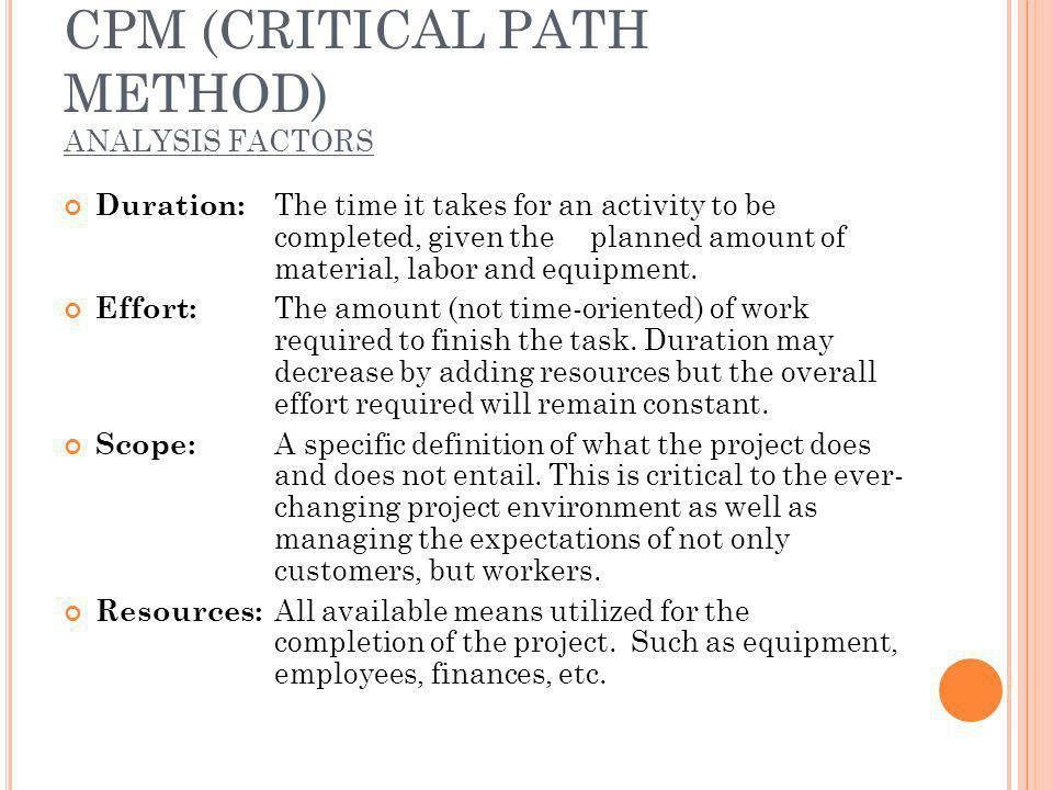 CPM (CRITICAL PATH METHOD) ANALYSIS FACTORS Duration: The time it takes for an activity to be completed, given theplanned amount of material, labor and equipment.
