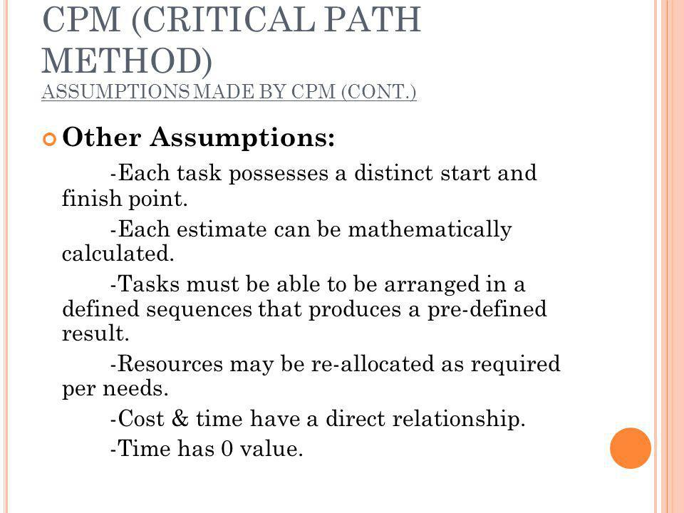 CPM (CRITICAL PATH METHOD) ASSUMPTIONS MADE BY CPM (CONT.) Other Assumptions: -Each task possesses a distinct start and finish point.
