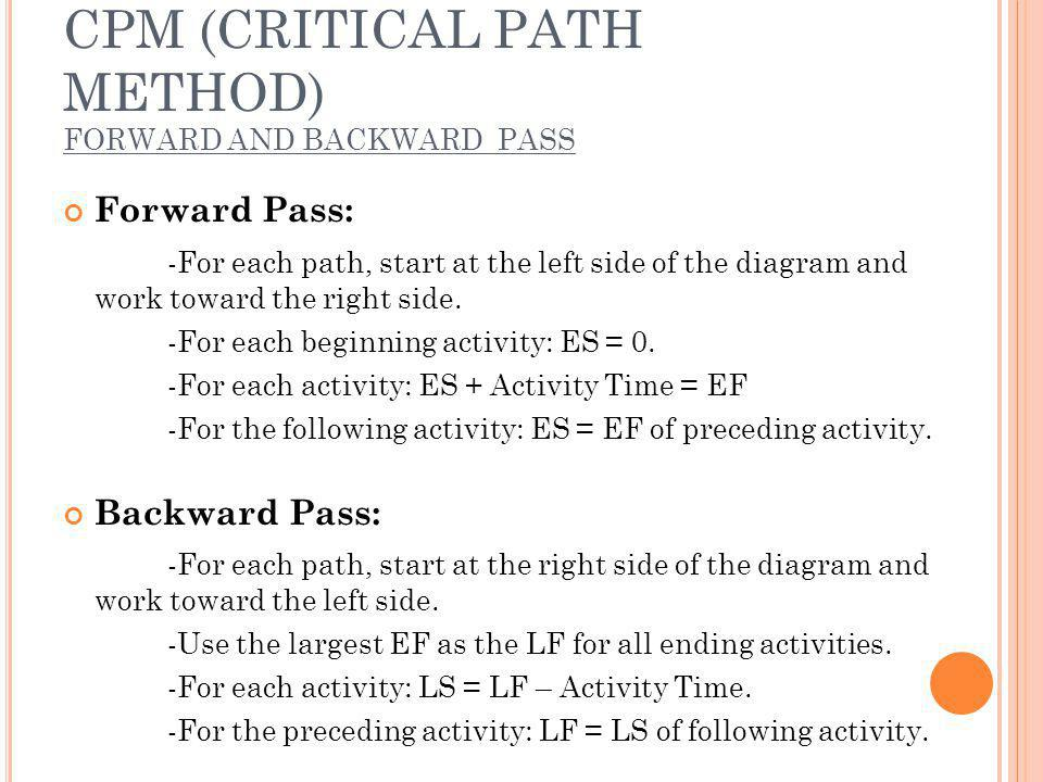 CPM (CRITICAL PATH METHOD) FORWARD AND BACKWARD PASS Forward Pass: -For each path, start at the left side of the diagram and work toward the right side.