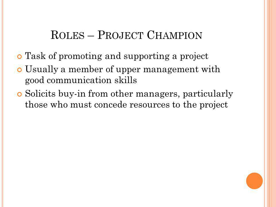R OLES – P ROJECT T EAM M EMBERS Posses required knowledge and skill to complete tasks Responsible for technical design, development, testing, and implementation of project Must work well in team setting Must have enthusiasm/buy-in to project