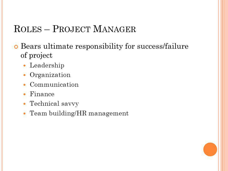 R OLES – P ROJECT M ANAGER Bears ultimate responsibility for success/failure of project Leadership Organization Communication Finance Technical savvy Team building/HR management