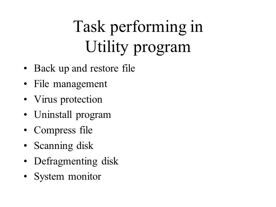 Task performing in Utility program Back up and restore file File management Virus protection Uninstall program Compress file Scanning disk Defragmenti
