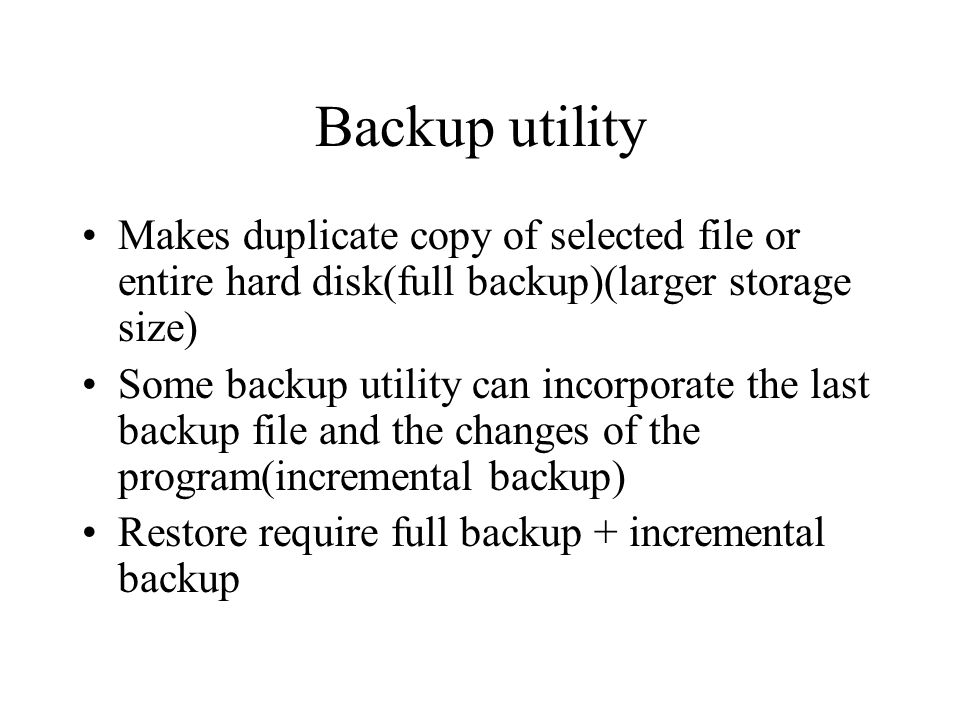Backup utility Makes duplicate copy of selected file or entire hard disk(full backup)(larger storage size) Some backup utility can incorporate the las