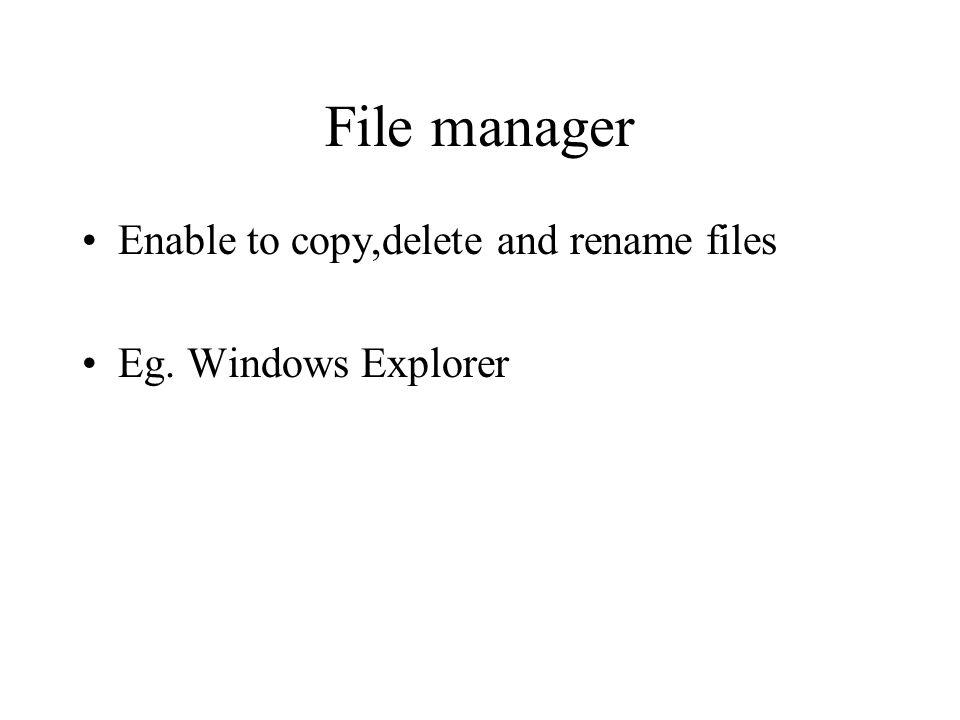 File manager Enable to copy,delete and rename files Eg. Windows Explorer