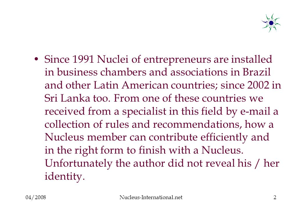 04/2008Nucleus-International.net2 Since 1991 Nuclei of entrepreneurs are installed in business chambers and associations in Brazil and other Latin American countries; since 2002 in Sri Lanka too.