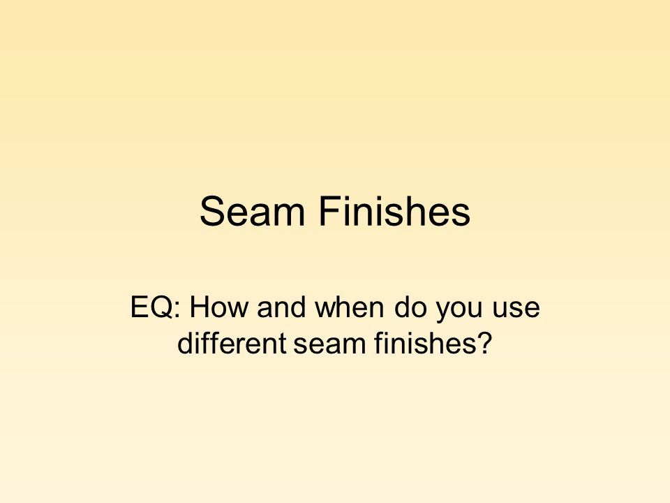 Seam Finishes EQ: How and when do you use different seam finishes?