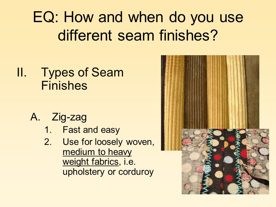EQ: How and when do you use different seam finishes? II.Types of Seam Finishes A.Zig-zag 1.Fast and easy 2.Use for loosely woven, medium to heavy weig