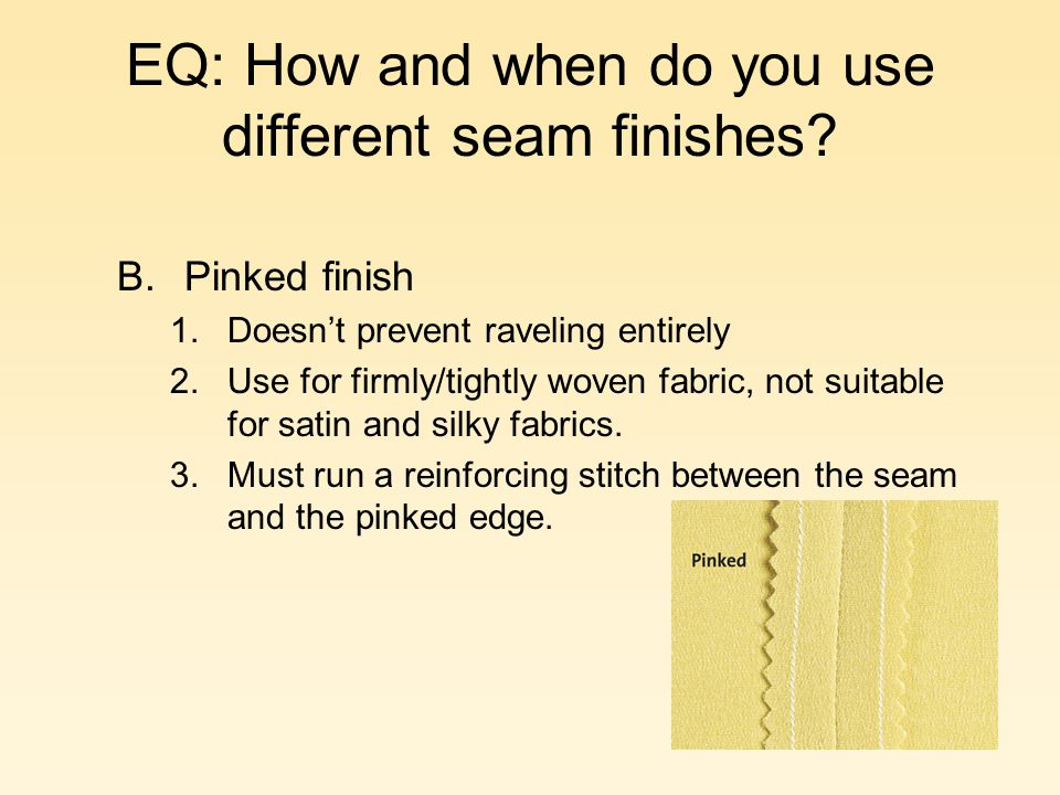 EQ: How and when do you use different seam finishes? B.Pinked finish 1.Doesnt prevent raveling entirely 2.Use for firmly/tightly woven fabric, not sui