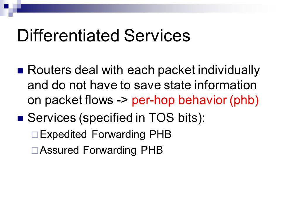 Differentiated Services Routers deal with each packet individually and do not have to save state information on packet flows -> per-hop behavior (phb) Services (specified in TOS bits): Expedited Forwarding PHB Assured Forwarding PHB