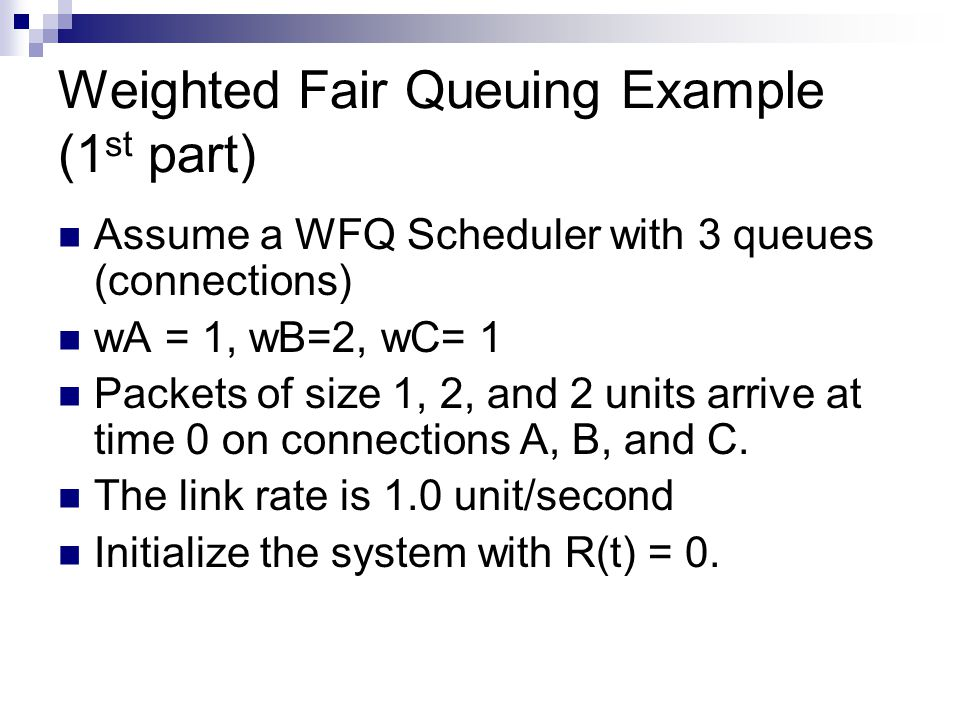 Weighted Fair Queuing Example (1 st part) Assume a WFQ Scheduler with 3 queues (connections) wA = 1, wB=2, wC= 1 Packets of size 1, 2, and 2 units arrive at time 0 on connections A, B, and C.